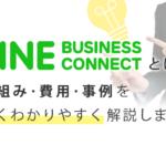 LINEビジネスコネクトとは?仕組み・費用・事例を深くわかりやすく解説します