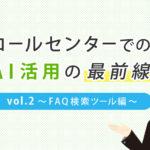 コールセンターでのAI活用の最前線vol.2~FAQ検索ツール編~