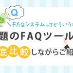 FAQシステムってどういうもの?話題のFAQツールを徹底比較しながらご紹介!
