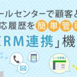 コールセンターで顧客との対応履歴を簡単管理!『CRM連携』機能をご紹介します