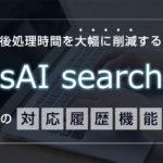 後処理時間を大幅に削減するsAI Searchの対応履歴機能