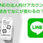 LINEの企業(法人)向けアカウントが統合され大幅に変わったことは?