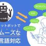 チャットボットは多言語対応できるのか?英語、中国語対応するサービスが続々登場!