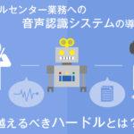 コールセンターに音声認識システムを導入する際の越えるべきハードルとは?