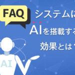 FAQシステムやFAQページにAI(人工知能)を搭載する方法とは?