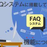 FAQシステムに搭載している機能をかなり詳細に説明します