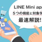 LINE Mini app(ラインミニアプリ)とは?5つの機能と対象業界を最速解説!最新活事例もご紹介します