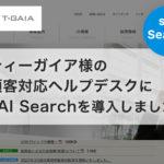 ティーガイア様の顧客対応ヘルプデスクにsAI Searchを導入しました
