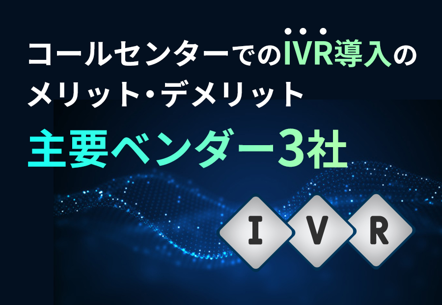 コールセンターでのIVR導入のメリット・デメリットと主要ベンダー3社