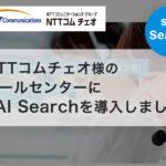 NTTコムチェオ様のコールセンターにsAI Searchを導入しました