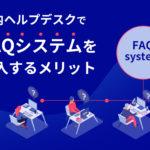 社内ヘルプデスクでFAQシステムを導入するメリット