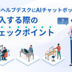 社内ヘルプデスクにAIチャットボット導入する際のチェックポイント
