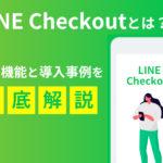 LINE Checkoutとは?その機能と導入事例を徹底解説!