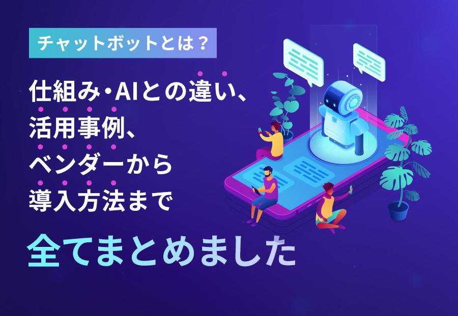 チャットボットとは?仕組み・AIとの違い、活用事例、ベンダーから導入方法まで全てまとめました!