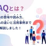 FAQとは?FAQの意味や読み方、Q&Aの違いと活用事例まで全て解説しました!