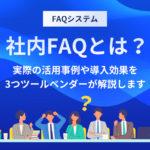 社内FAQとは?実際の活用事例や導入効果を3つツールベンダーが解説します