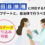3回目接種に対応するためのシステムアップデートと、自治体で行うべき準備